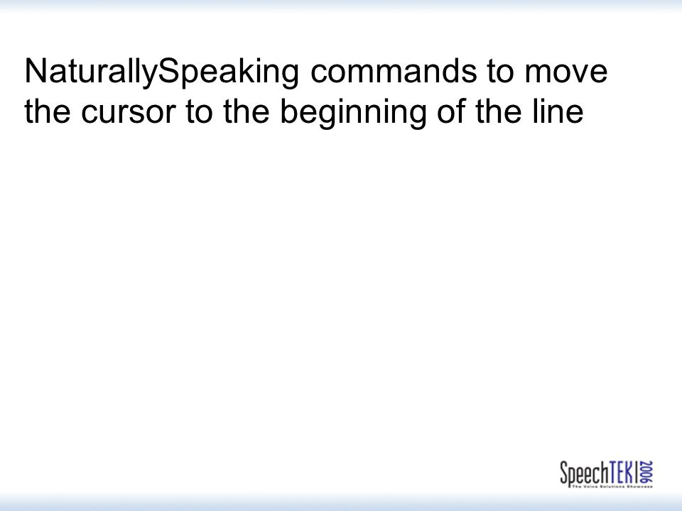 NaturallySpeaking commands to move the cursor to the beginning of the line Go to the beginning of the line Go to beginning of the line Go to the beginning of line Go to beginning of line Go to the start of the line Go to the start of line Go to start of the line Go to start of line Go to the top of the line Go to the top of line Go to top of the line Go to top of line Move to the beginning of the line Move to beginning of the line Move to the beginning of line Move to beginning of line Move to the start of the line Move to the start of line Move to start of the line Move to start of line Move to the top of the line Move to top of the line Move to the top of line Move to top of line