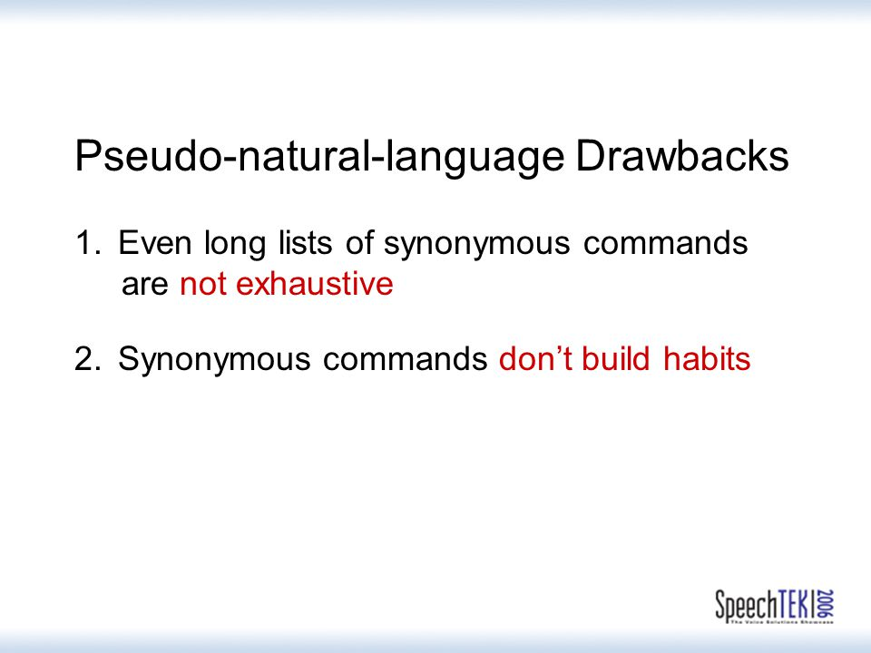 Pseudo-natural-language Drawbacks 1.Even long lists of synonymous commands are not exhaustive 2.Synonymous commands don't build habits