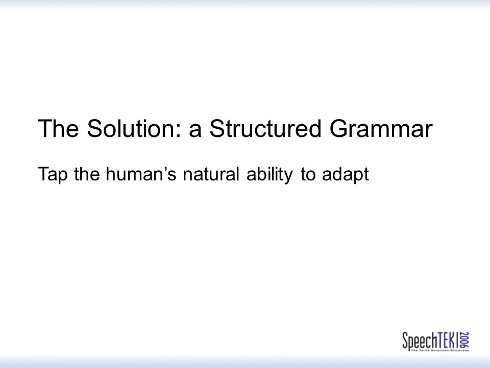 The Solution: a Structured Grammar Tap the human's natural ability to adapt