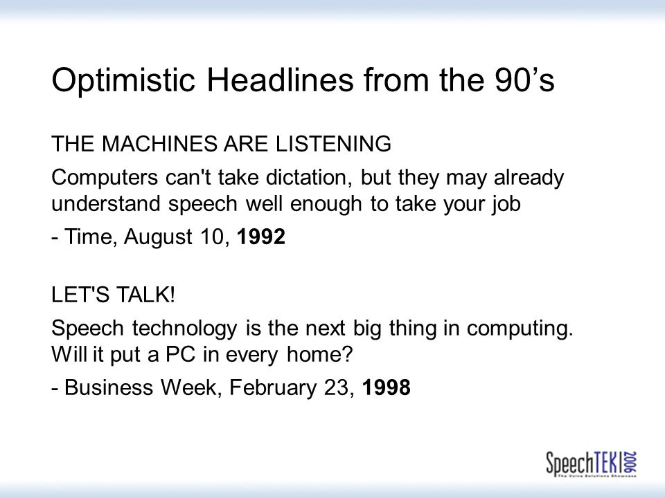Optimistic Headlines from the 90's THE MACHINES ARE LISTENING Computers can t take dictation, but they may already understand speech well enough to take your job - Time, August 10, 1992 LET S TALK.