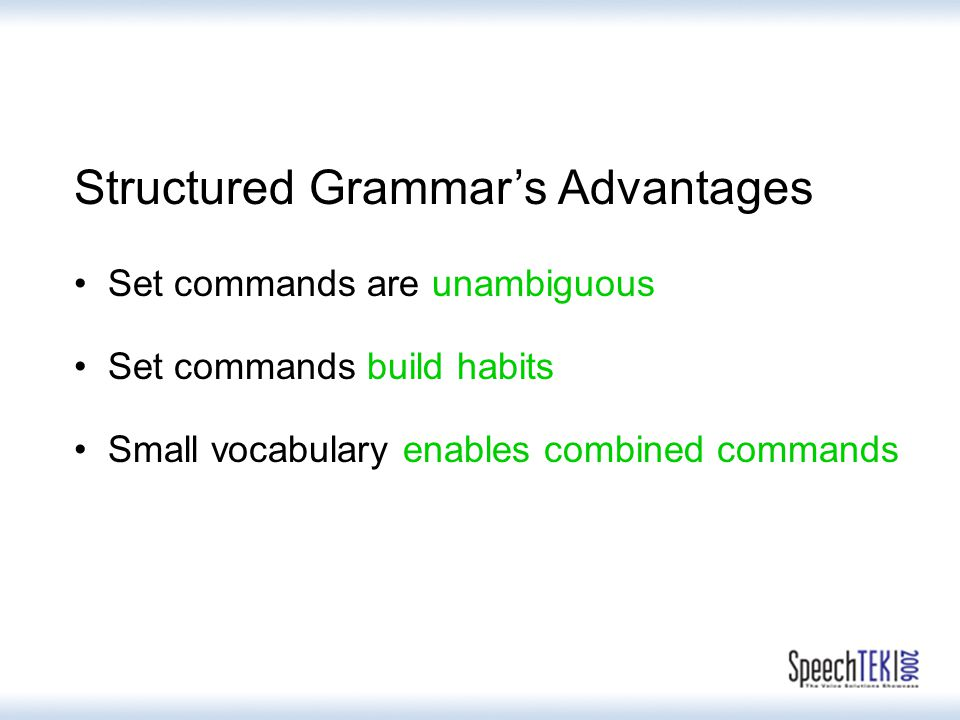 Structured Grammar's Advantages Set commands are unambiguous Set commands build habits Small vocabulary enables combined commands