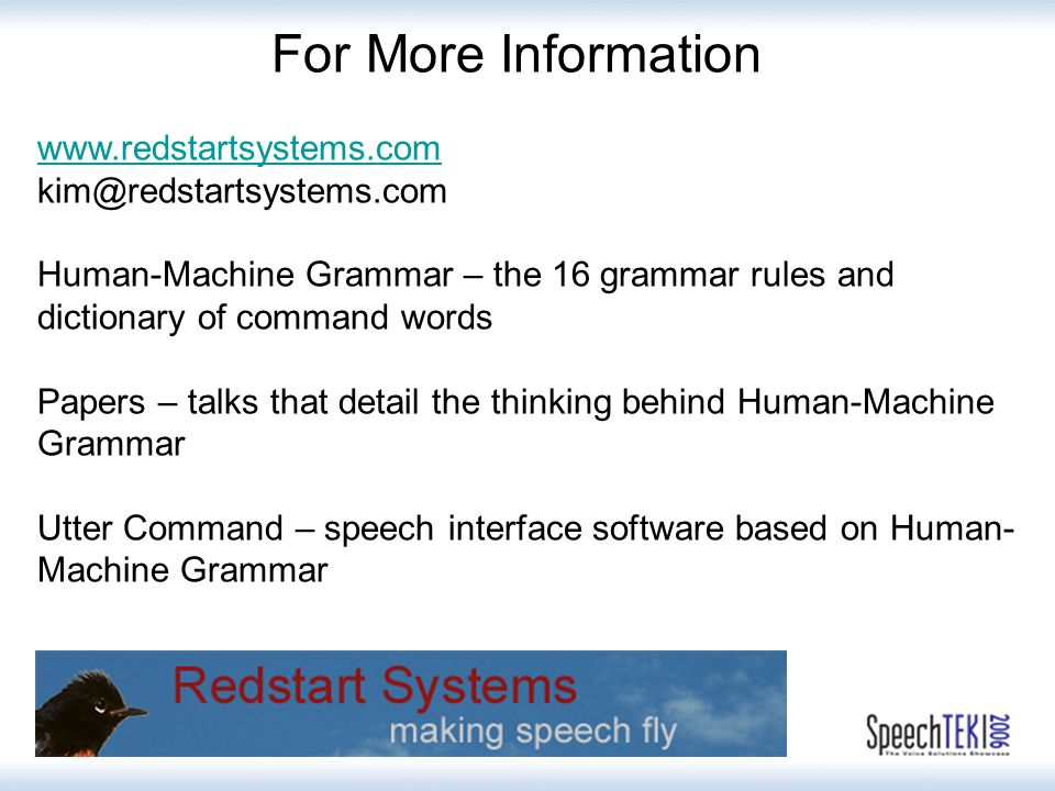 For More Information www.redstartsystems.com kim@redstartsystems.com Human-Machine Grammar – the 16 grammar rules and dictionary of command words Papers – talks that detail the thinking behind Human-Machine Grammar Utter Command – speech interface software based on Human- Machine Grammar