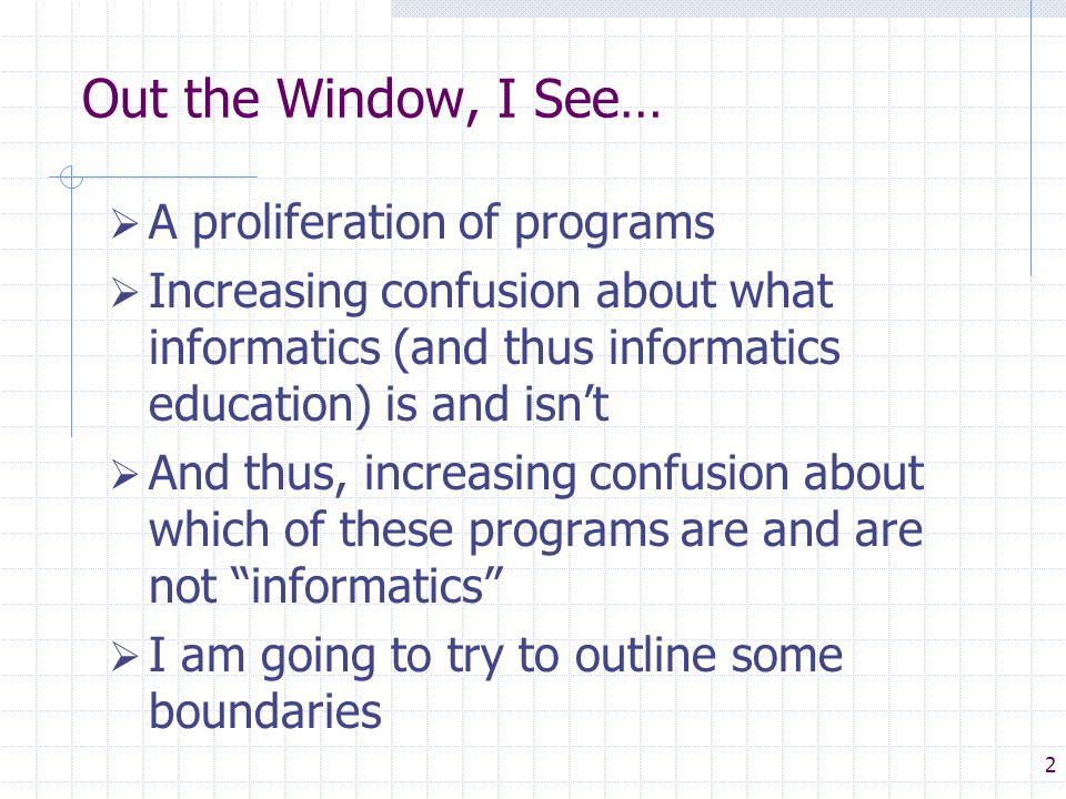 2 Out the Window, I See…  A proliferation of programs  Increasing confusion about what informatics (and thus informatics education) is and isn't  And thus, increasing confusion about which of these programs are and are not informatics  I am going to try to outline some boundaries