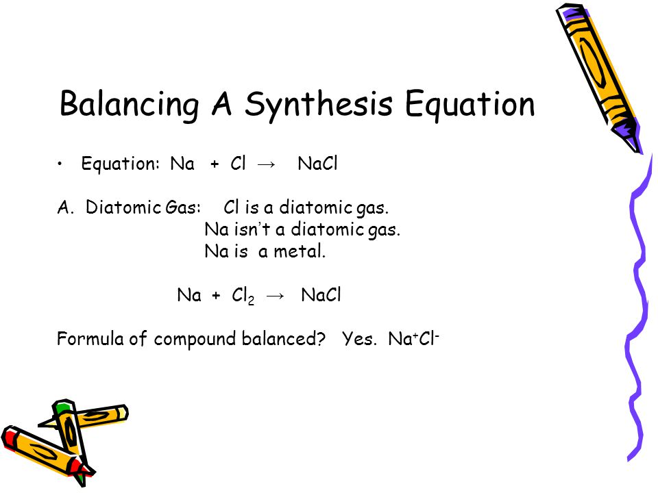 Balancing A Synthesis Equation Equation: Na + Cl → NaCl A.
