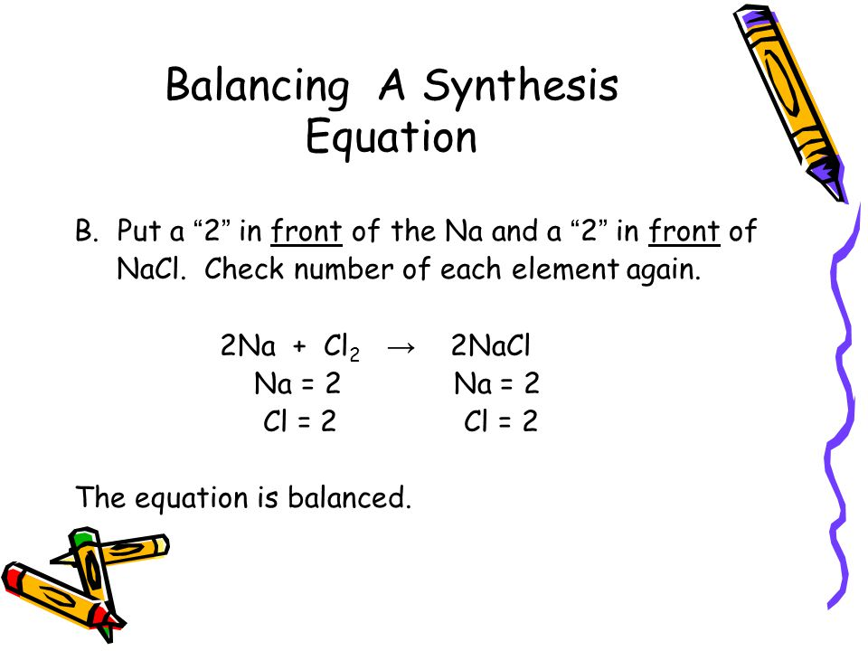 Balancing A Synthesis Equation B.Put a 2 in front of the Na and a 2 in front of NaCl.
