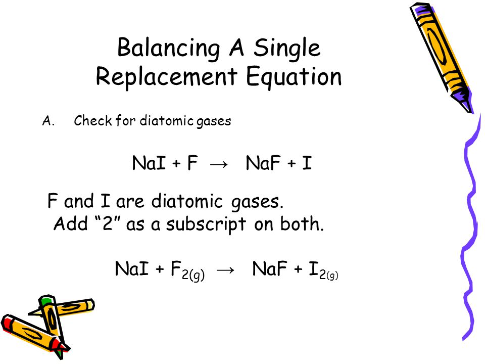 Balancing A Single Replacement Equation A.Check for diatomic gases NaI + F → NaF + I F and I are diatomic gases.