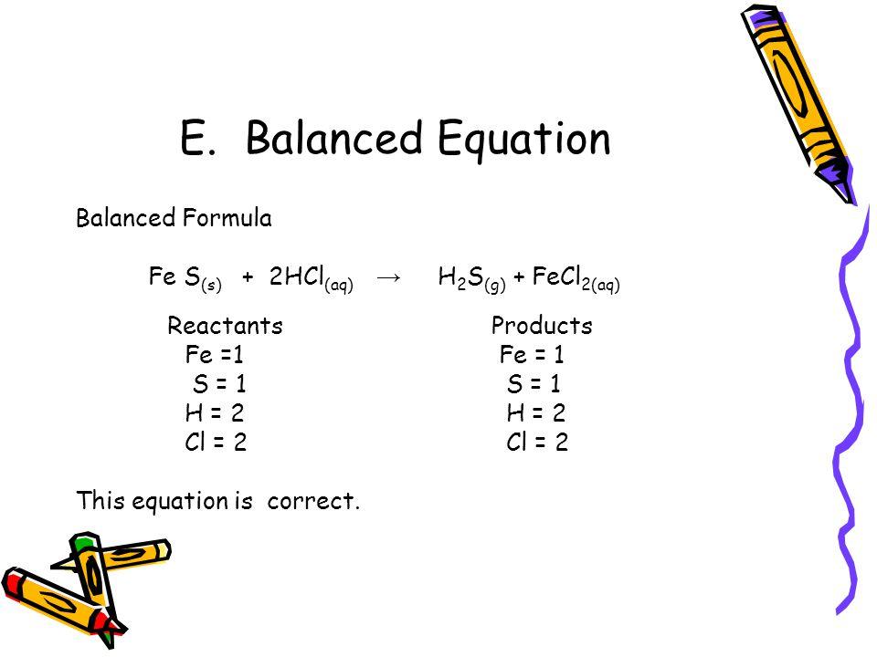 E. Balanced Equation Balanced Formula Fe S (s) + 2HCl (aq) → H 2 S (g) + FeCl 2(aq) Reactants Products Fe =1 Fe = 1 S = 1 S = 1 H = 2 H = 2 Cl = 2 Cl