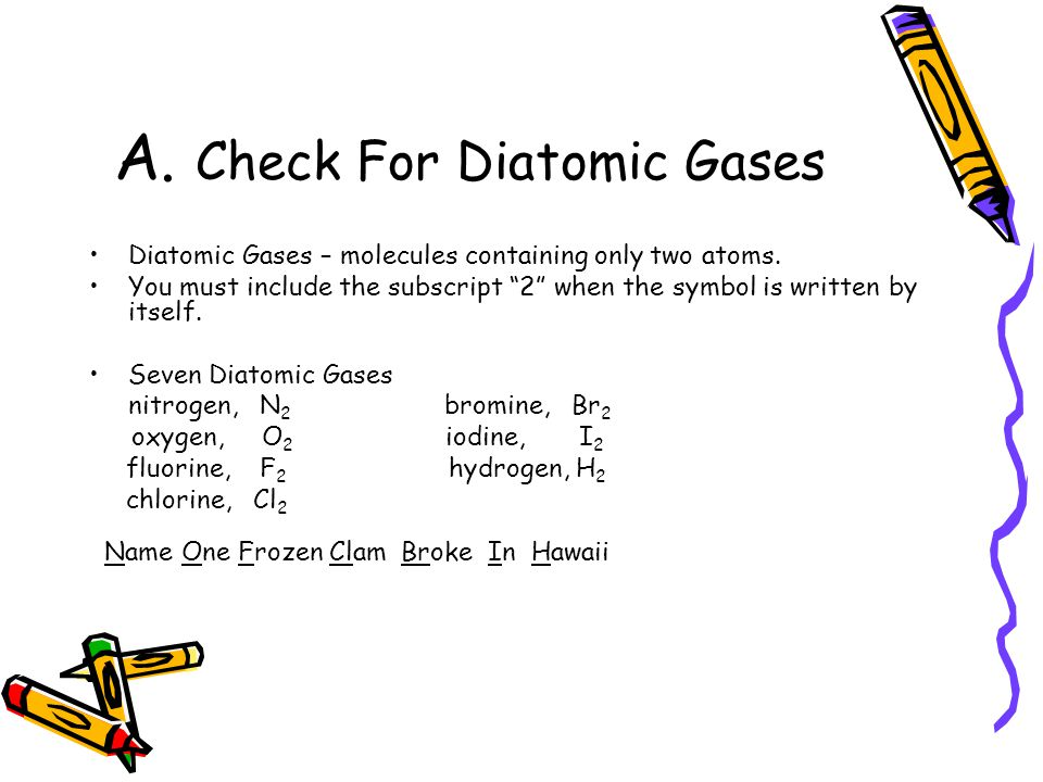 A. Check For Diatomic Gases Diatomic Gases – molecules containing only two atoms.