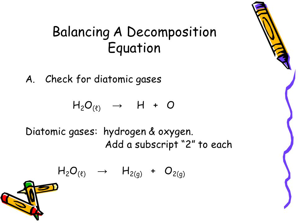 Balancing A Decomposition Equation A.Check for diatomic gases H 2 O (ℓ) → H + O Diatomic gases: hydrogen & oxygen.