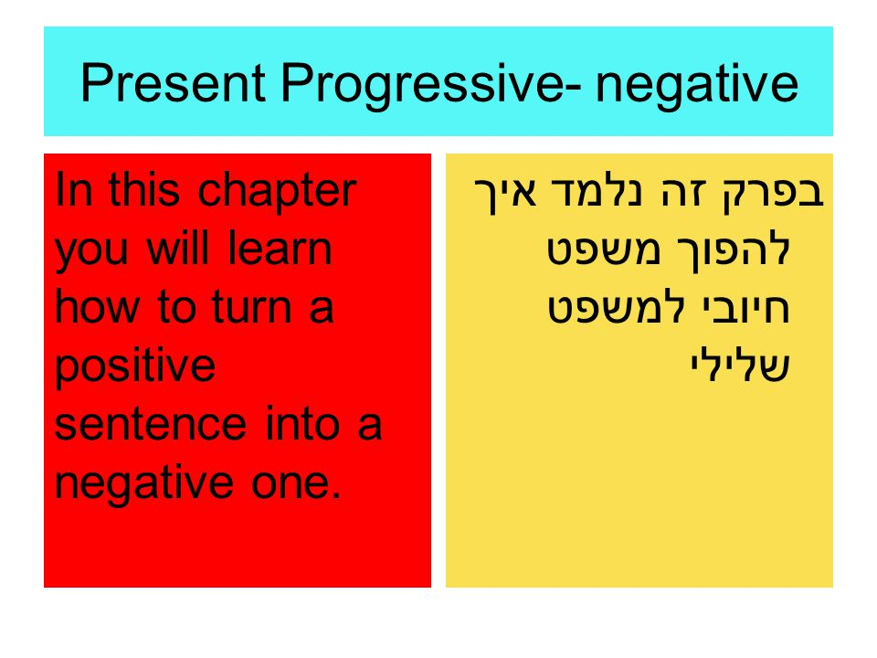 Present Progressive- negative In this chapter you will learn how to turn a positive sentence into a negative one. בפרק זה נלמד איך להפוך משפט חיובי למ