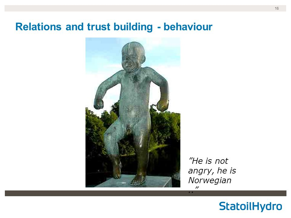 16 Relations and trust building - behaviour He is not angry, he is Norwegian..