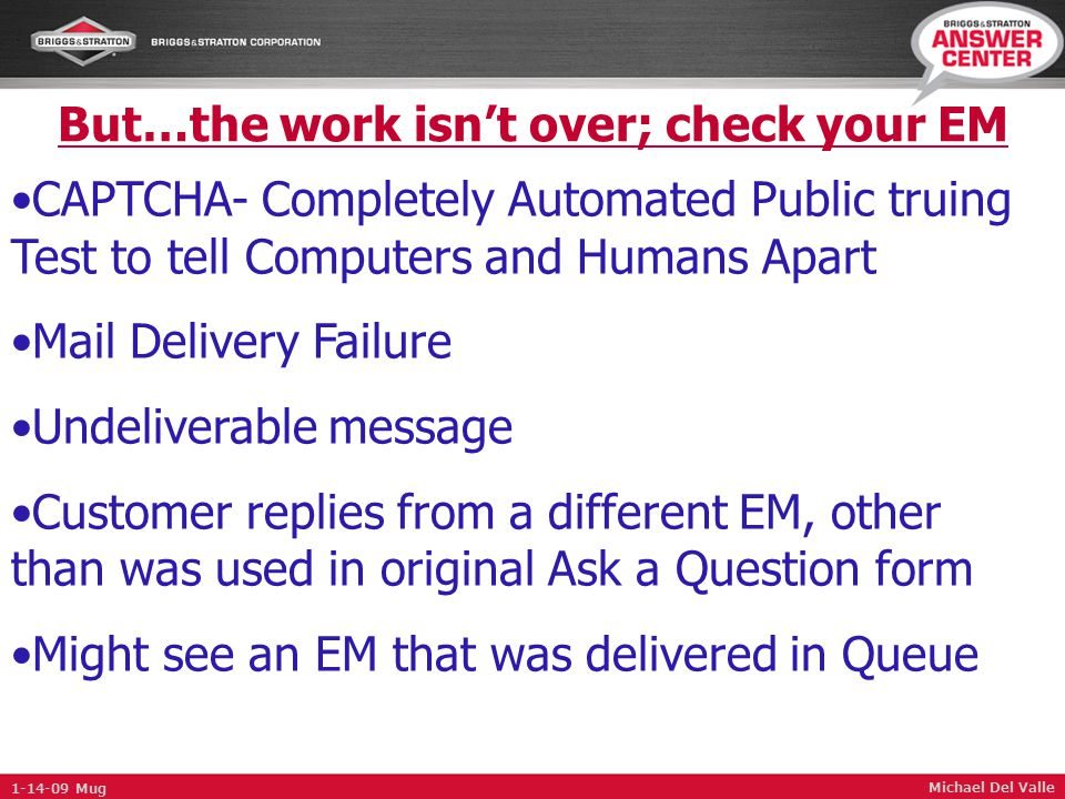 But…the work isn't over; check your EM Michael Del Valle CAPTCHA- Completely Automated Public truing Test to tell Computers and Humans Apart Mail Delivery Failure Undeliverable message Customer replies from a different EM, other than was used in original Ask a Question form Might see an EM that was delivered in Queue 1-14-09 Mug