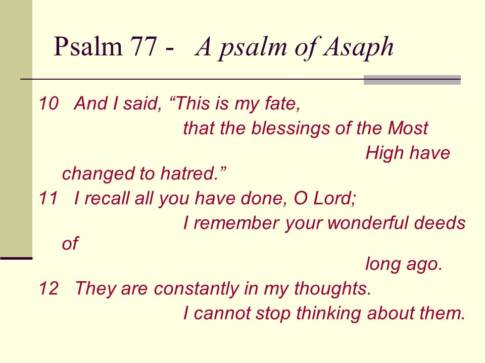 Psalm 77 - A psalm of Asaph 10And I said, This is my fate, that the blessings of the Most High have changed to hatred. 11I recall all you have done, O Lord; I remember your wonderful deeds of long ago.