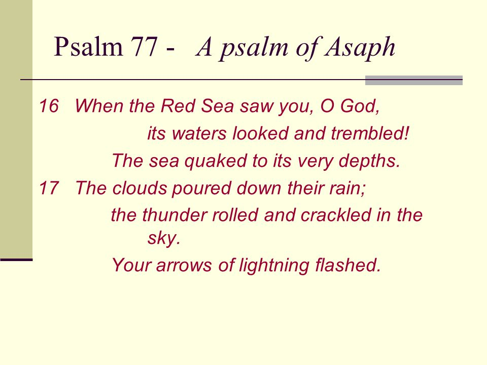 Psalm 77 - A psalm of Asaph 16When the Red Sea saw you, O God, its waters looked and trembled.