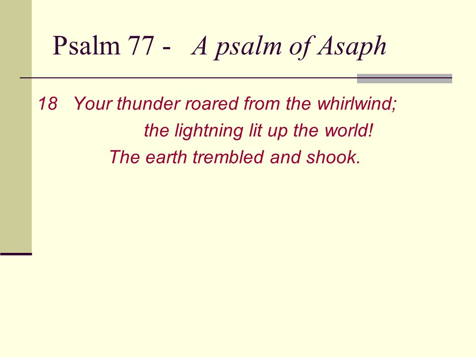 Psalm 77 - A psalm of Asaph 19Your road led through the sea, your pathway through the mighty waters— a pathway no one knew was there.