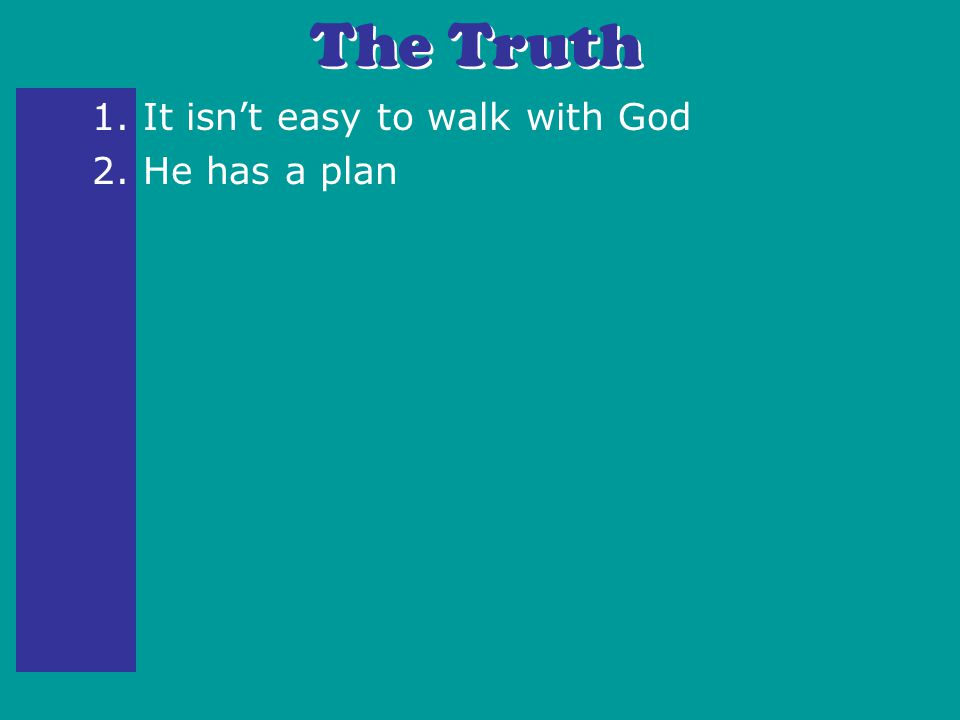 1. It isn't easy to walk with God 2. He has a plan The Truth