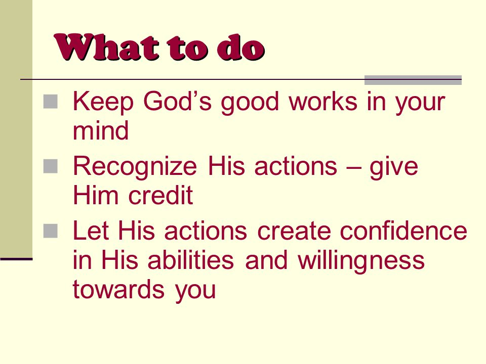 What to do Keep God's good works in your mind Recognize His actions – give Him credit Let His actions create confidence in His abilities and willingness towards you