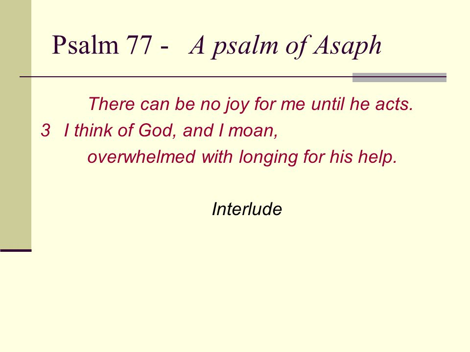 Psalm 77 - A psalm of Asaph There can be no joy for me until he acts.