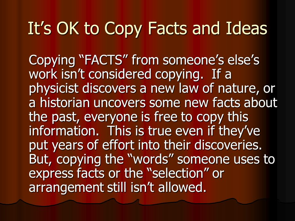 It's OK to Copy Facts and Ideas Copying FACTS from someone's else's work isn't considered copying.