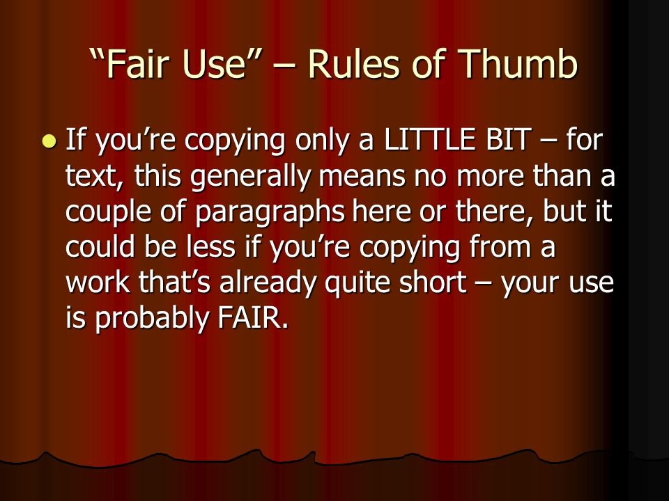Fair Use – Rules of Thumb If you're copying only a LITTLE BIT – for text, this generally means no more than a couple of paragraphs here or there, but it could be less if you're copying from a work that's already quite short – your use is probably FAIR.