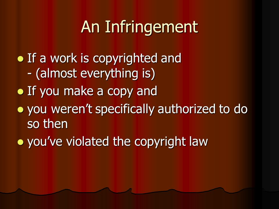 An Infringement If a work is copyrighted and - (almost everything is) If a work is copyrighted and - (almost everything is) If you make a copy and If you make a copy and you weren't specifically authorized to do so then you weren't specifically authorized to do so then you've violated the copyright law you've violated the copyright law