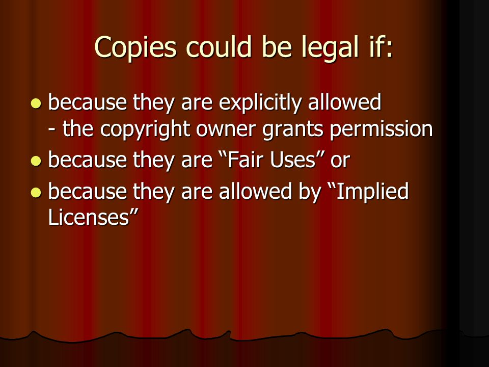 Copies could be legal if: because they are explicitly allowed - the copyright owner grants permission because they are explicitly allowed - the copyright owner grants permission because they are Fair Uses or because they are Fair Uses or because they are allowed by Implied Licenses because they are allowed by Implied Licenses