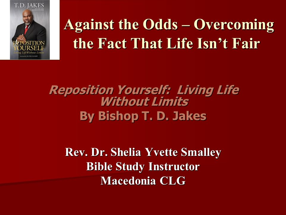 Against the Odds – Overcoming the Fact That Life Isn't Fair Against the Odds – Overcoming the Fact That Life Isn't Fair Reposition Yourself: Living Life Without Limits By Bishop T.