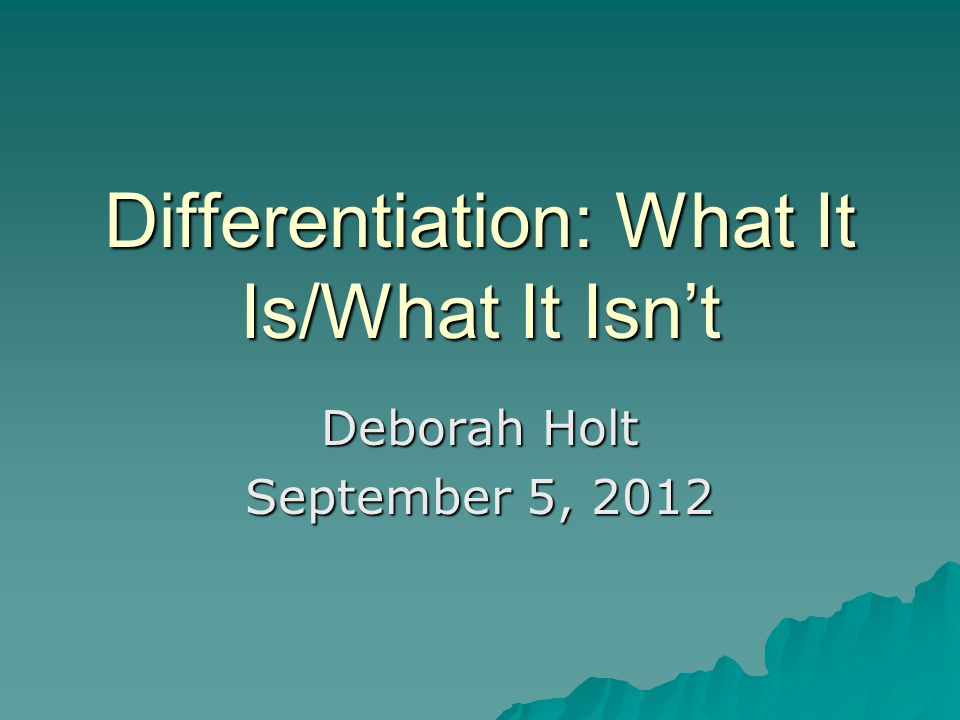 Differentiation: What It Is/What It Isn't Deborah Holt September 5, 2012