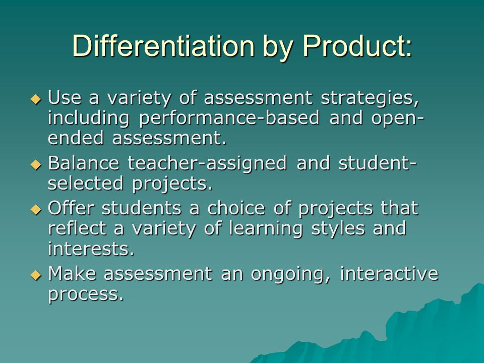 Differentiation by Product:  Use a variety of assessment strategies, including performance-based and open- ended assessment.  Balance teacher-assign