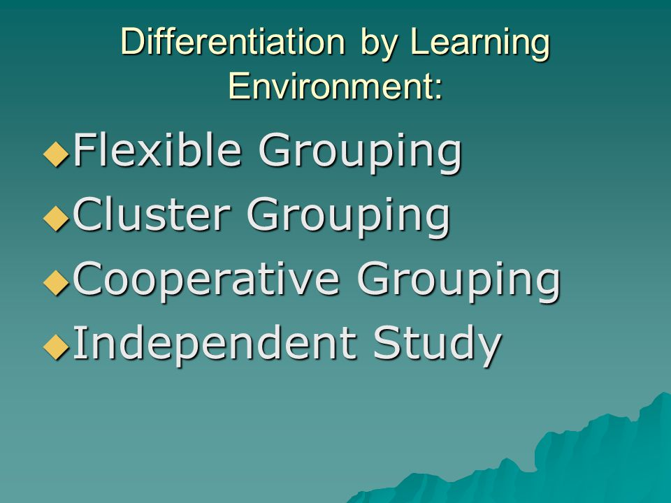 Differentiation by Learning Environment:  Flexible Grouping  Cluster Grouping  Cooperative Grouping  Independent Study