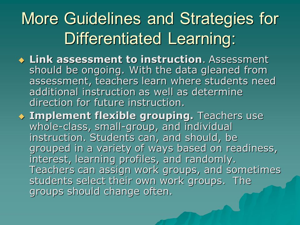 More Guidelines and Strategies for Differentiated Learning:  Link assessment to instruction. Assessment should be ongoing. With the data gleaned from
