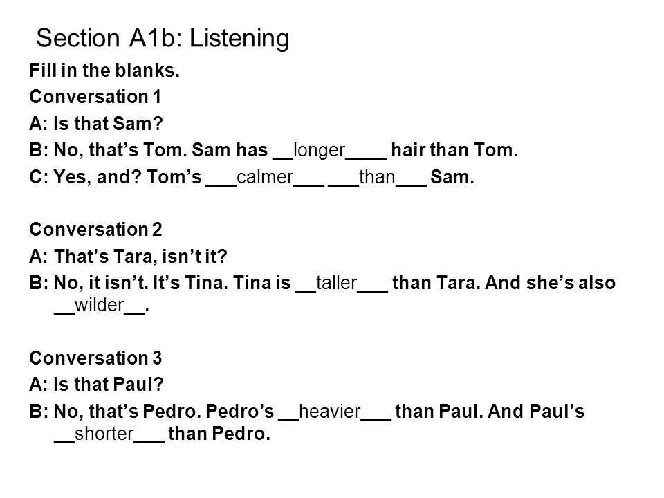 Section A1b: Listening Fill in the blanks. Conversation 1 A: Is that Sam? B: No, that's Tom. Sam has __longer____ hair than Tom. C: Yes, and? Tom's __