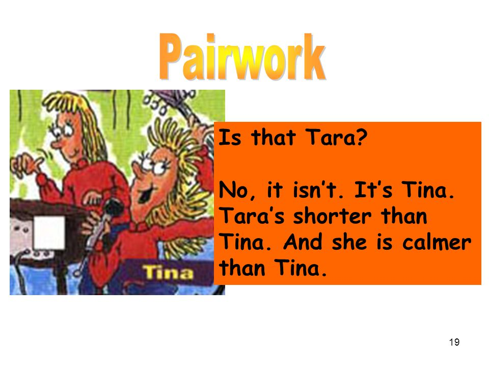 Is that Tara? No, it isn't. It's Tina. Tara's shorter than Tina. And she is calmer than Tina. 19