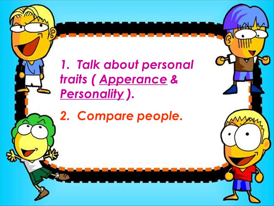 1. Talk about personal traits ( Apperance & Personality ). 2. Compare people.