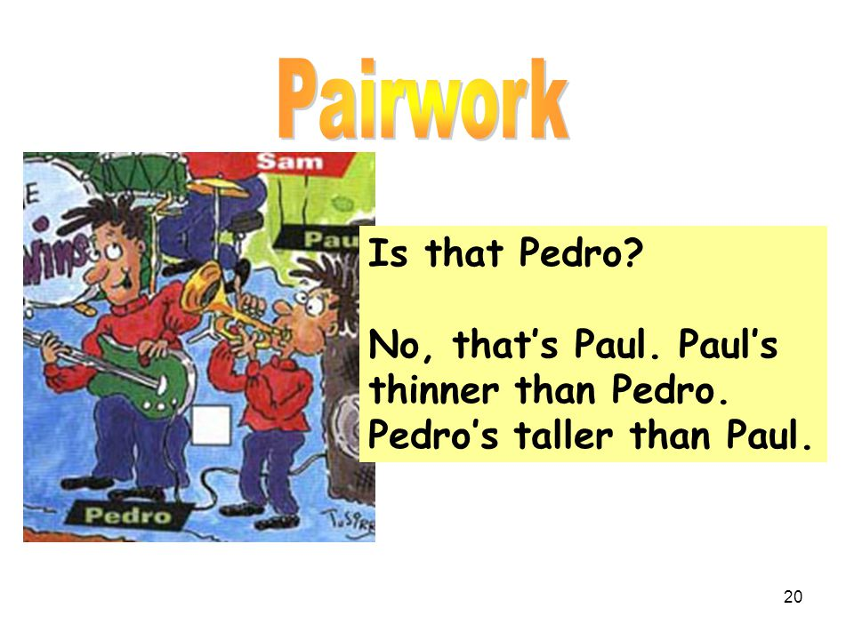 Is that Pedro? No, that's Paul. Paul's thinner than Pedro. Pedro's taller than Paul. 20