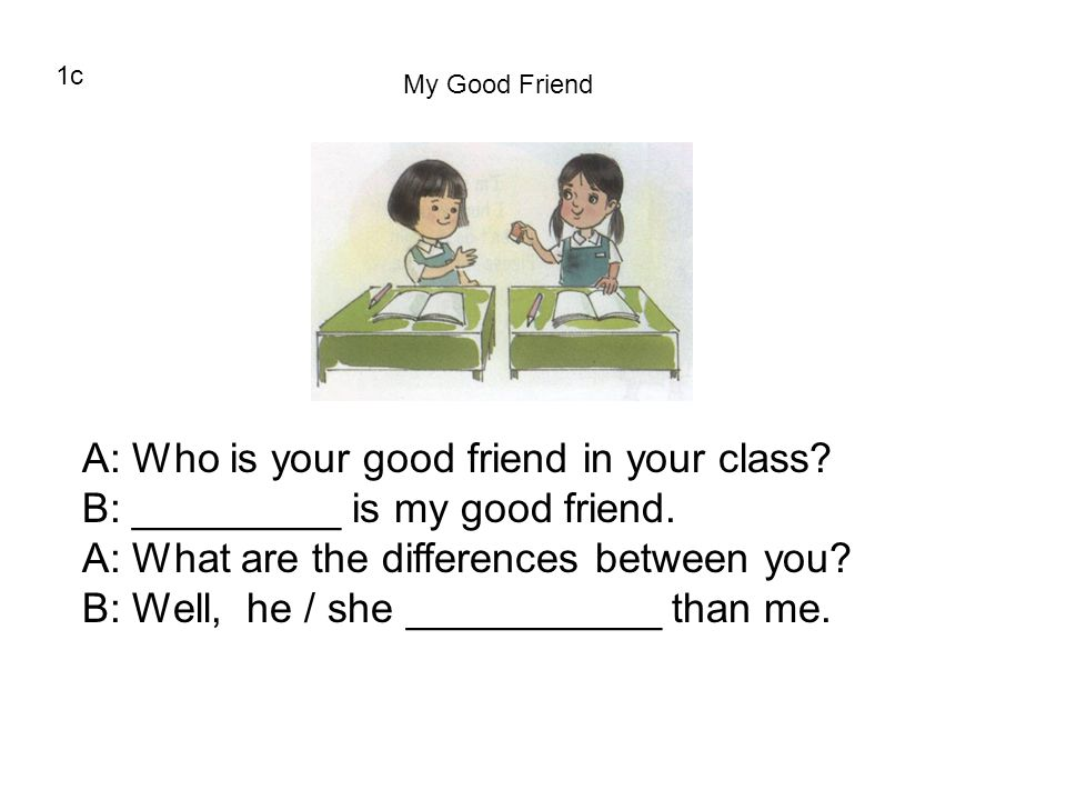 1c My Good Friend A: Who is your good friend in your class? B: _________ is my good friend. A: What are the differences between you? B: Well, he / she