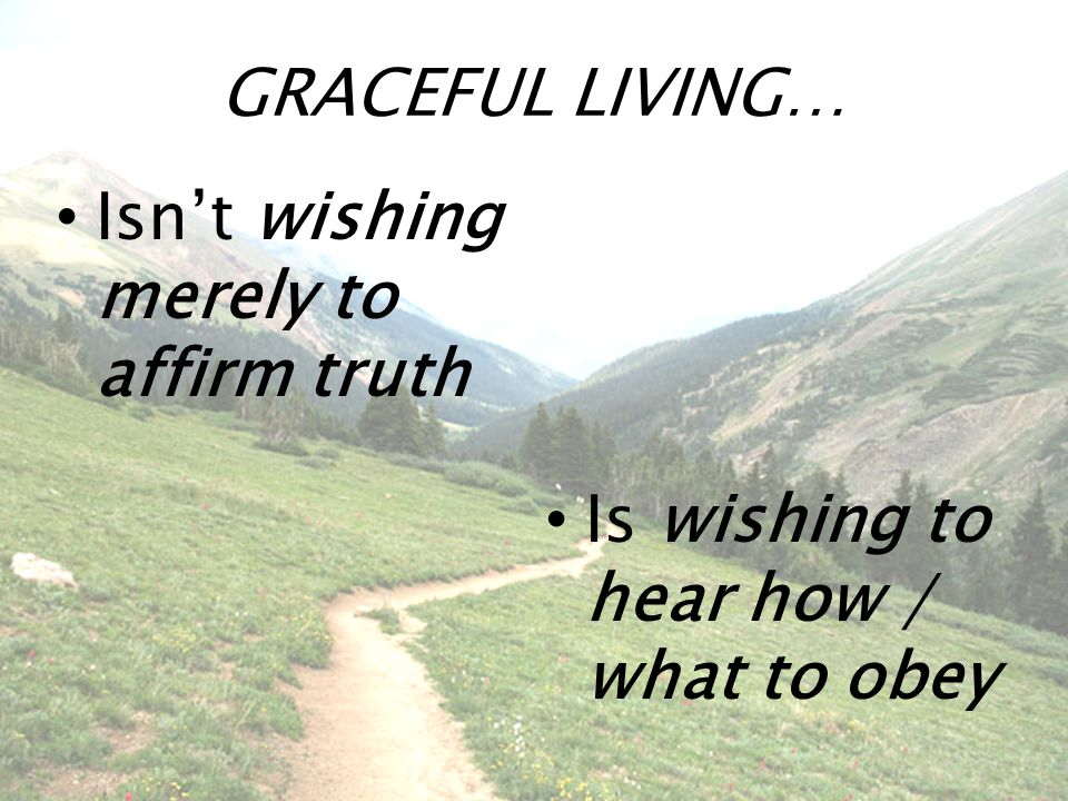 GRACEFUL LIVING… Isn't wishing merely to affirm truth Is wishing to hear how / what to obey
