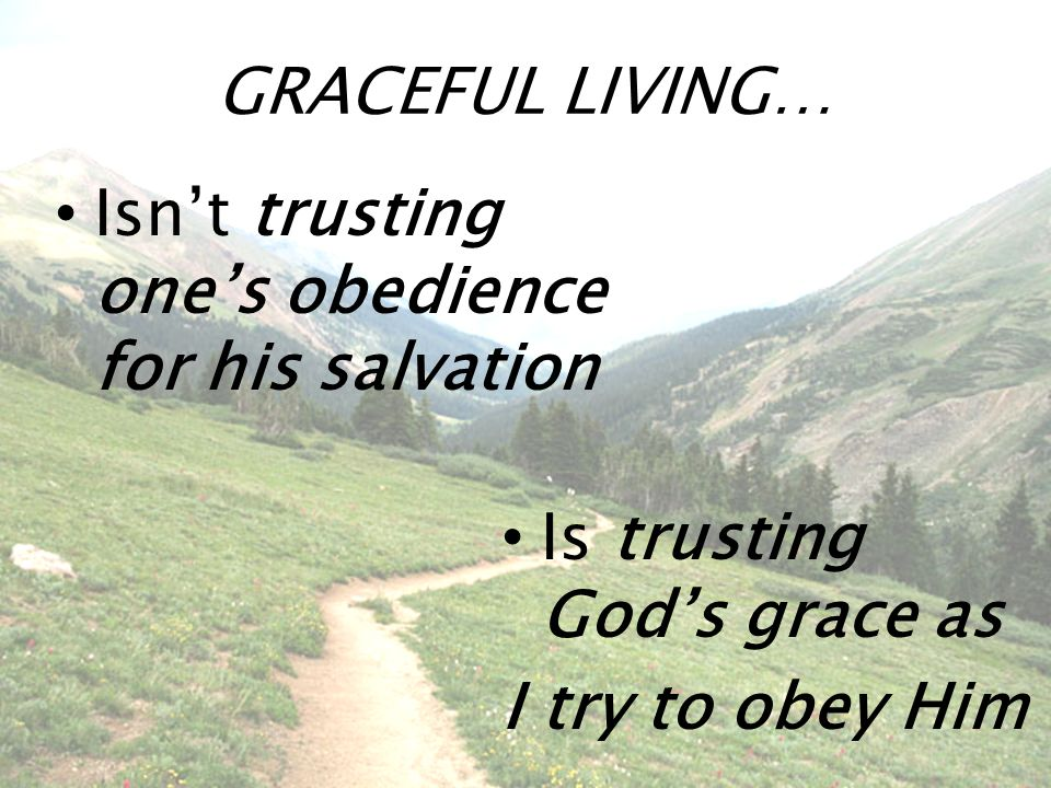 GRACEFUL LIVING… Isn't trusting one's obedience for his salvation Is trusting God's grace as I try to obey Him
