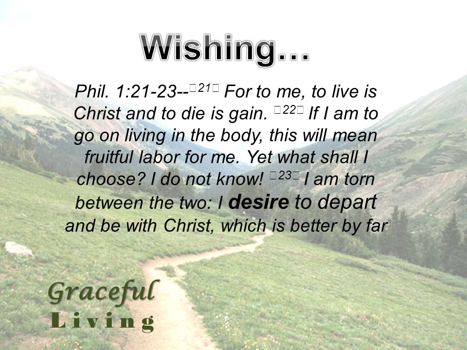 Graceful Living Phil. 1:21-23-- 21 For to me, to live is Christ and to die is gain.