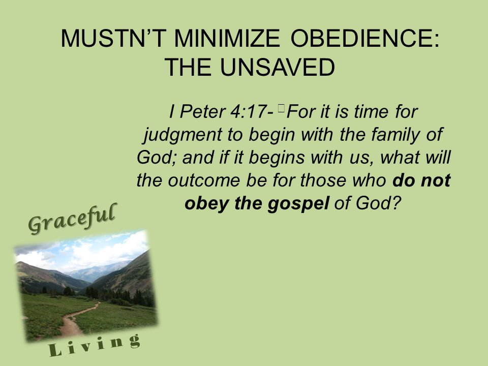 Graceful Living I Peter 4:17- For it is time for judgment to begin with the family of God; and if it begins with us, what will the outcome be for those who do not obey the gospel of God.