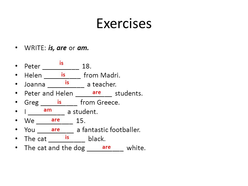 Exercises WRITE: is, are or am. Peter __________ 18. Helen __________ from Madri. Joanna __________ a teacher. Peter and Helen __________ students. Gr