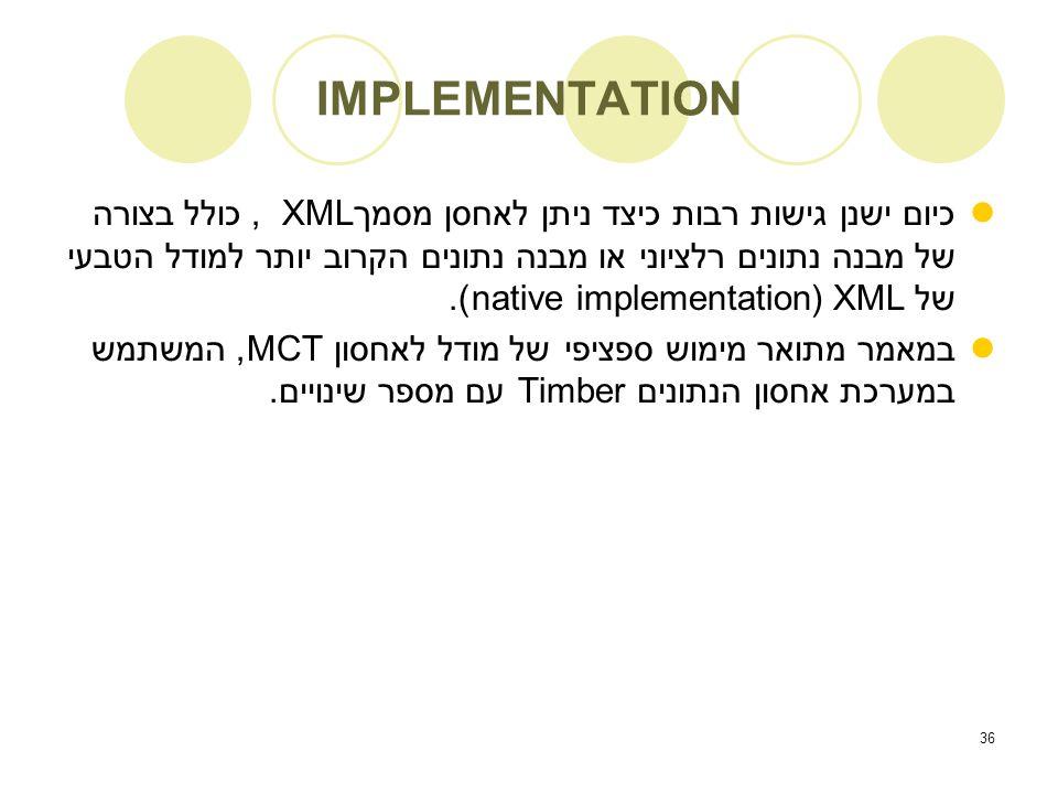 36 IMPLEMENTATION כיום ישנן גישות רבות כיצד ניתן לאחסן מסמך XML, כולל בצורה של מבנה נתונים רלציוני או מבנה נתונים הקרוב יותר למודל הטבעי של XML (implementation native).