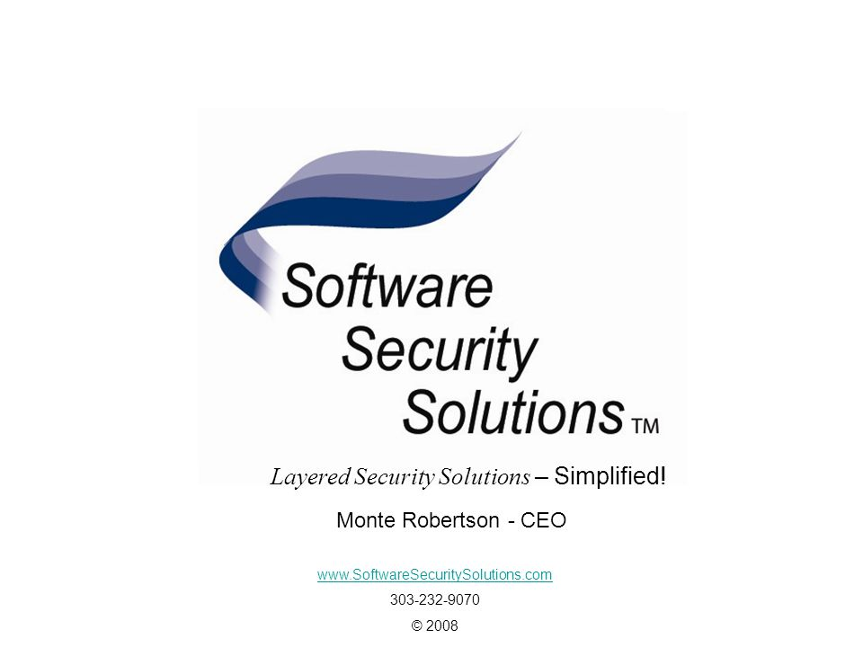Layered Security Solutions - Simplified www.SoftwareSecuritySolutions.com 303-232-9070 © 2008 Monte Robertson - CEO Layered Security Solutions – Simplified!