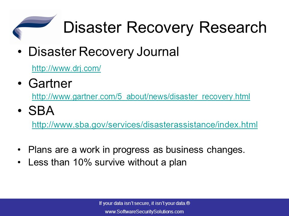 Disaster Recovery Research Disaster Recovery Journal http://www.drj.com/ Gartner http://www.gartner.com/5_about/news/disaster_recovery.html SBA http://www.sba.gov/services/disasterassistance/index.html Plans are a work in progress as business changes.