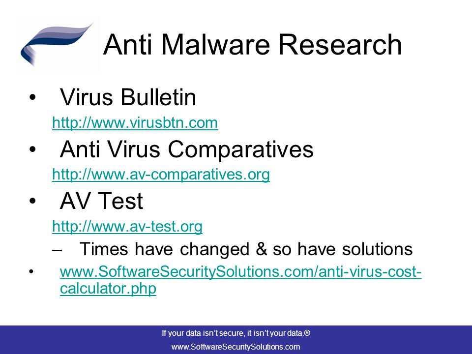 Anti Malware Research Virus Bulletin http://www.virusbtn.com Anti Virus Comparatives http://www.av-comparatives.org AV Test http://www.av-test.org –Times have changed & so have solutions www.SoftwareSecuritySolutions.com/anti-virus-cost- calculator.phpwww.SoftwareSecuritySolutions.com/anti-virus-cost- calculator.php If your data isn't secure, it isn't your data.® www.SoftwareSecuritySolutions.com