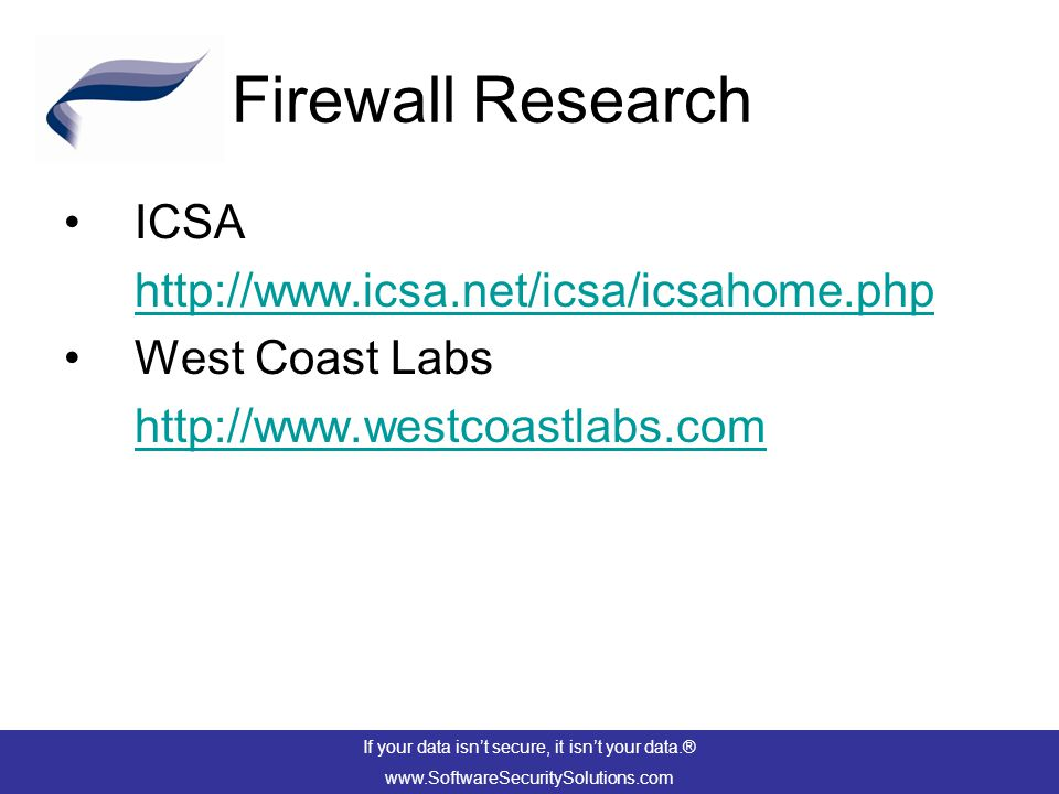 Firewall Research ICSA http://www.icsa.net/icsa/icsahome.php West Coast Labs http://www.westcoastlabs.com If your data isn't secure, it isn't your data.® www.SoftwareSecuritySolutions.com