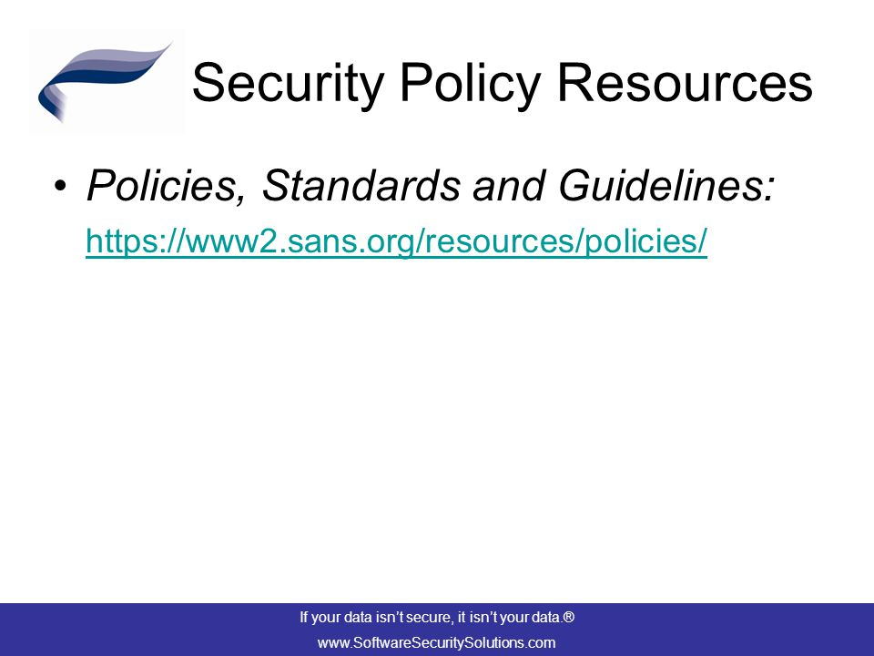 Security Policy Resources Policies, Standards and Guidelines: https://www2.sans.org/resources/policies/ https://www2.sans.org/resources/policies/ If your data isn't secure, it isn't your data.® www.SoftwareSecuritySolutions.com