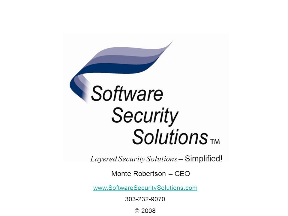 Layered Security Solutions - Simplified www.SoftwareSecuritySolutions.com 303-232-9070 © 2008 Monte Robertson – CEO Layered Security Solutions – Simplified!
