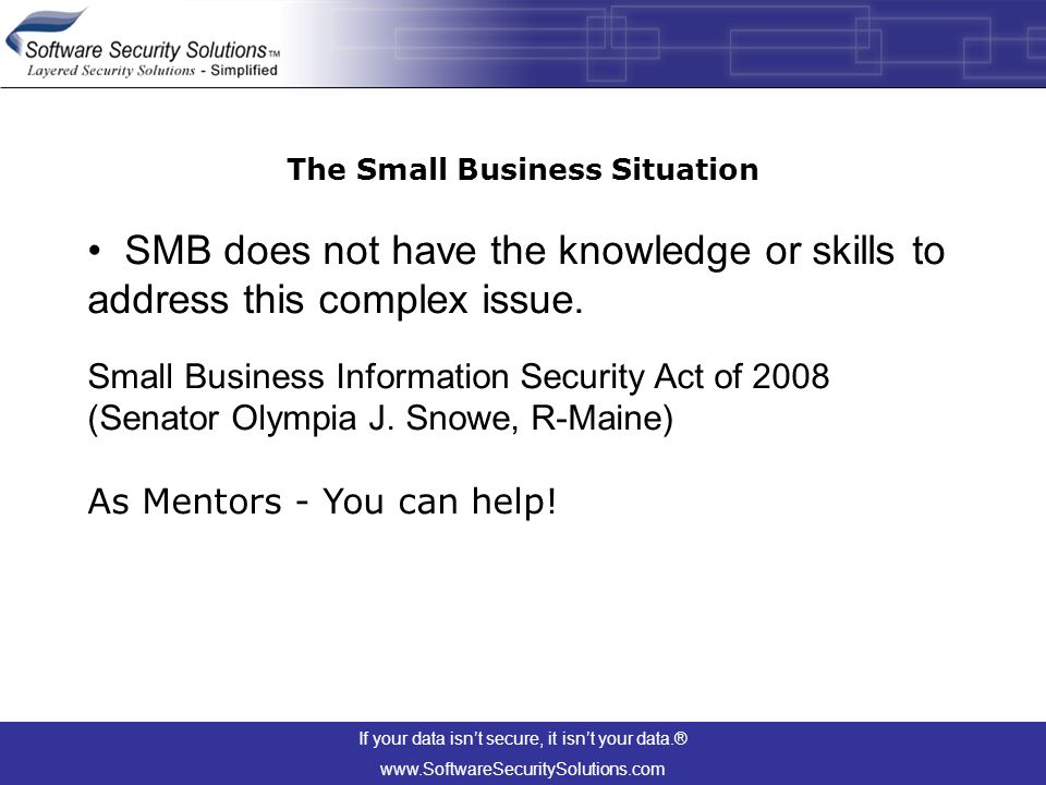 If your data isn't secure, it isn't your data.® www.SoftwareSecuritySolutions.com The Small Business Situation SMB does not have the knowledge or skills to address this complex issue.