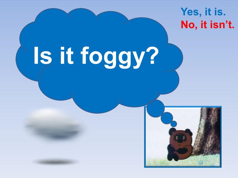Is it cloudy? Yes, it is. No, it isn't.